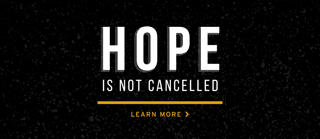 HOPE IS NOT CANCELLED. Learn More