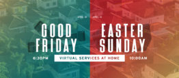 Good Friday – 6:30PM Service at Home / Easter Sunday – 10AM Service at Home